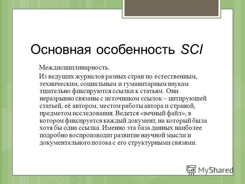 Основная особенность SCI Междисциплинарность. Из ведущих журналов разных стран по естественным, техническим, социальным и гуманитарным наукам тщательно фиксируются ссылки к статьям. Они неразрывно связаны с источником ссылок – цитирующей статьей, её
