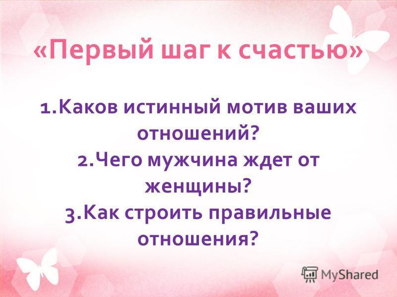 « Первый шаг к счастью » 1. Каков истинный мотив ваших отношений ? 2. Чего мужчина ждет от женщины ? 3. Как строить правильные отношения ?
