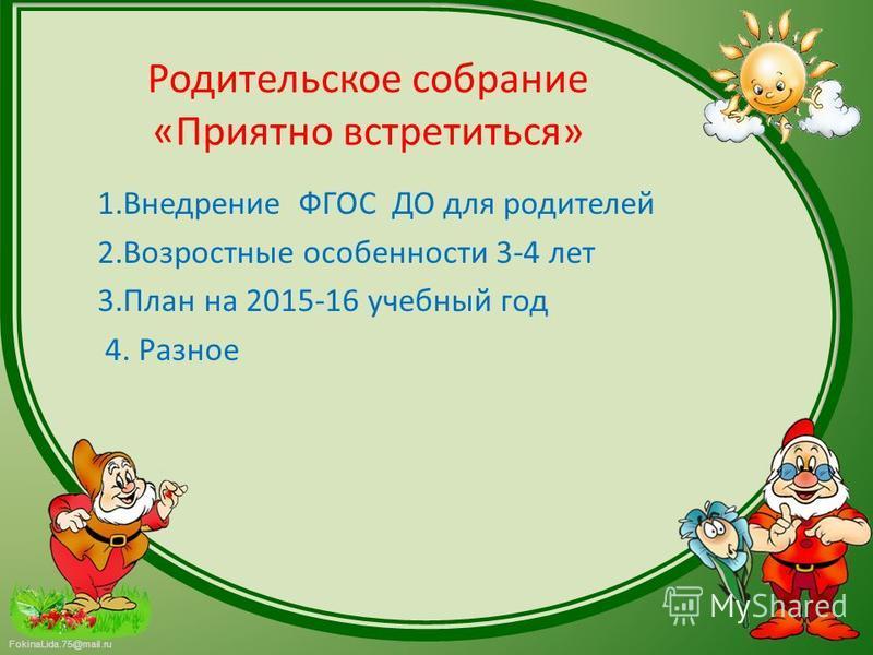 FokinaLida.75@mail.ru Родительское собрание «Приятно встретиться» 1. Внедрение ФГОС ДО для родителей 2. Возростные особенности 3-4 лет 3. План на 2015-16 учебный год 4. Разное
