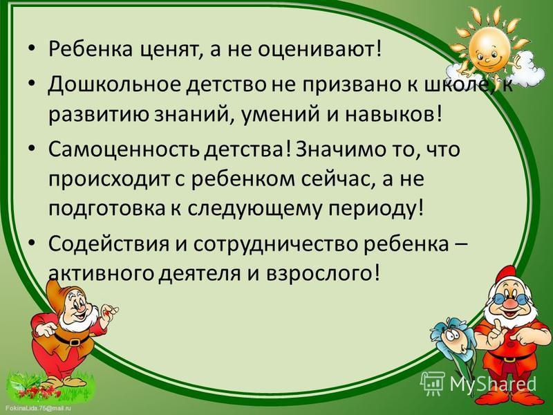 FokinaLida.75@mail.ru Ребенка ценят, а не оценивают! Дошкольное детство не призвано к школе, к развитию знаний, умений и навыков! Самоценность детства! Значимо то, что происходит с ребенком сейчас, а не подготовка к следующему периоду! Содействия и с