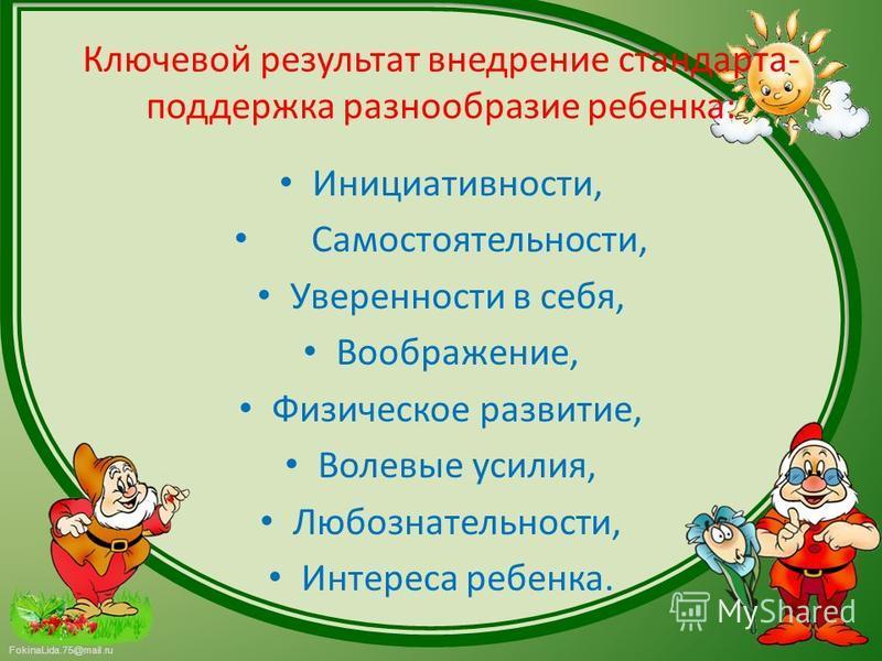 FokinaLida.75@mail.ru Ключевой результат внедрение стандарта- поддержка разнообразие ребенка: Инициативности, Самостоятельности, Уверенности в себя, Воображение, Физическое развитие, Волевые усилия, Любознательности, Интереса ребенка.