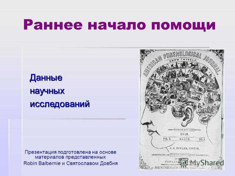 Раннее начало помощи Презентация подготовлена на основе материалов представленных Robin Balbernie и Святославом Довбня Данныенаучныхисследований