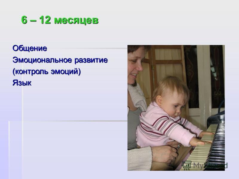 6 – 12 месяцев 6 – 12 месяцев Общение Эмоциональное развитие (контроль эмоций) Язык