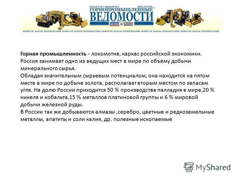 Горная промышленность - локомотив, каркас российской экономики. Россия занимает одно из ведущих мест в мире по объему добычи минерального сырья. Обладая значительным сырьевым потенциалом, она находится на пятом месте в мире по добыче золота, располаг