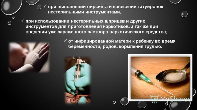 при выполнении пирсинга и нанесении татуировок нестерильными инструментами ; при использовании нестерильных шприцев и других инструментов для приготовления наркотиков, а так же при введении уже зараженного раствора наркотического средства ; от инфици