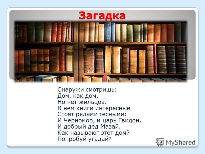 Загадка Снаружи смотришь: Дом, как дом, Но нет жильцов. В нем книги интересные Стоят рядами тесными: И Черномор, и царь Гвидон, И добрый дед Мазай. Как называют этот дом? Попробуй угадай ?