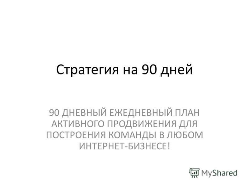 Стратегия на 90 дней 90 ДНЕВНЫЙ ЕЖЕДНЕВНЫЙ ПЛАН АКТИВНОГО ПРОДВИЖЕНИЯ ДЛЯ ПОСТРОЕНИЯ КОМАНДЫ В ЛЮБОМ ИНТЕРНЕТ-БИЗНЕСЕ!