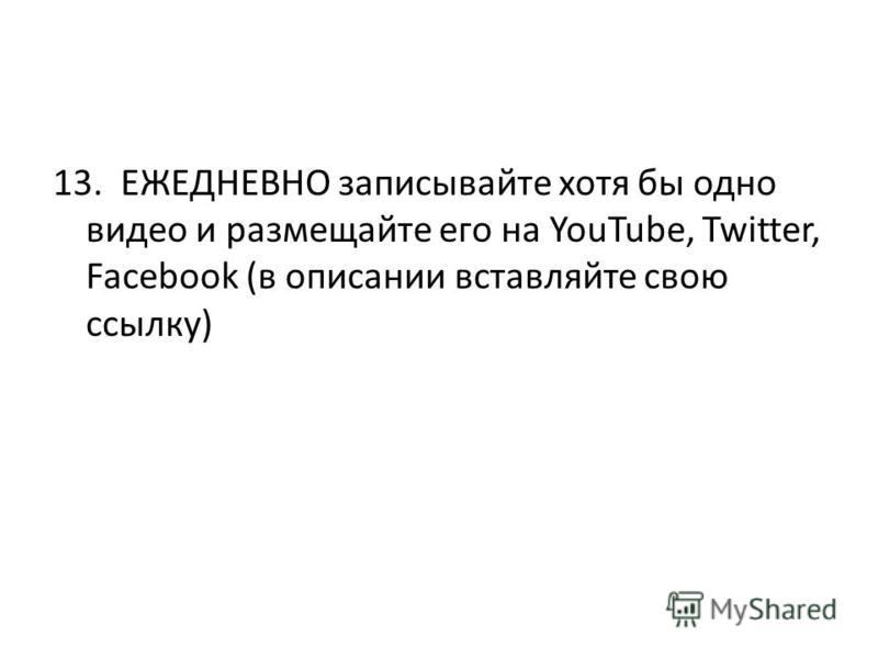13. ЕЖЕДНЕВНО записывайте хотя бы одно видео и размещайте его на YouTube, Twitter, Facebook (в описании вставляйте свою ссылку)