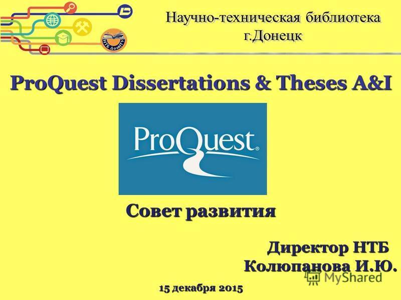 ProQuest Dissertations & Theses A&I Совет развития Директор НТБ Колюпанова И.Ю. 15 декабря 2015
