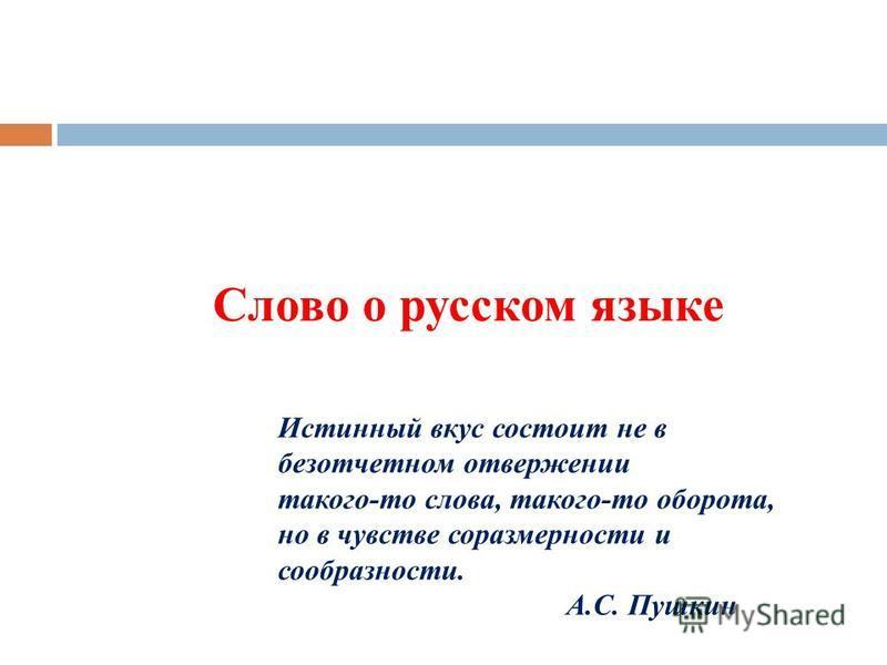 Слово о русском языке Истинный вкус состоит не в безотчетном отвержении такого-то слова, такого-то оборота, но в чувстве соразмерности и сообразности. А.С. Пушкин