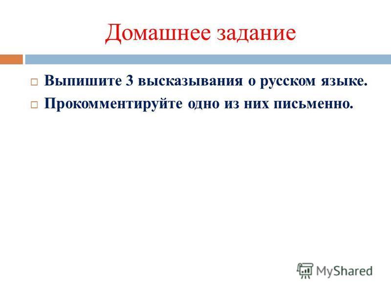 Домашнее задание Выпишите 3 высказывания о русском языке. Прокомментируйте одно из них письменно.