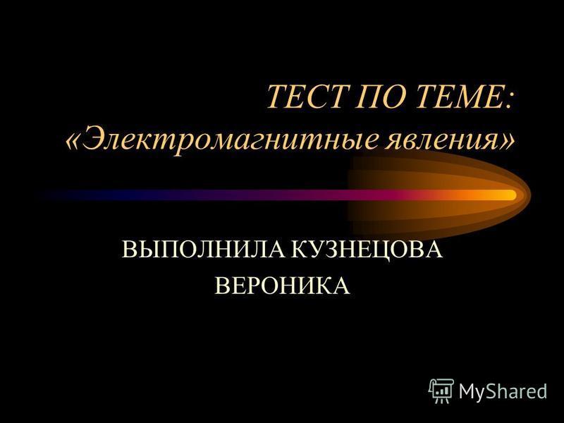 ТЕСТ ПО ТЕМЕ: «Электромагнитные явления» ВЫПОЛНИЛА КУЗНЕЦОВА ВЕРОНИКА