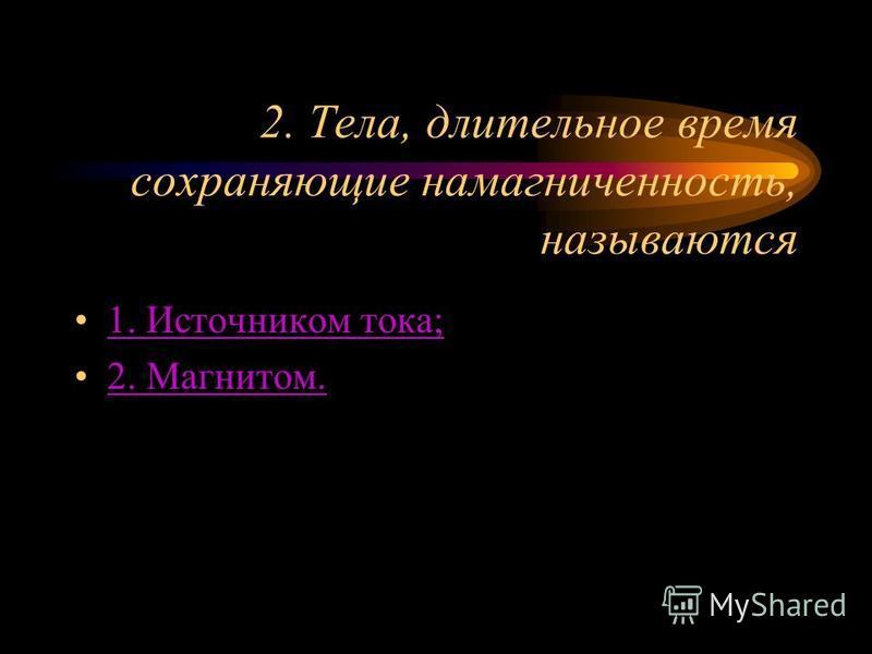2. Тела, длительное время сохраняющие намагниченность, называются 1. Источником тока; 2. Магнитом.