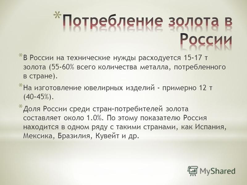 * В России на технические нужды расходуется 15-17 т золота (55-60% всего количества металла, потребленного в стране). * На изготовление ювелирных изделий - примерно 12 т (40-45%). * Доля России среди стран-потребителей золота составляет около 1.0%. П