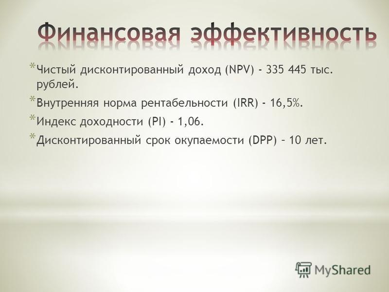 * Чистый дисконтированный доход (NPV) - 335 445 тыс. рублей. * Внутренняя норма рентабельности (IRR) - 16,5%. * Индекс доходности (PI) - 1,06. * Дисконтированный срок окупаемости (DPP) – 10 лет.