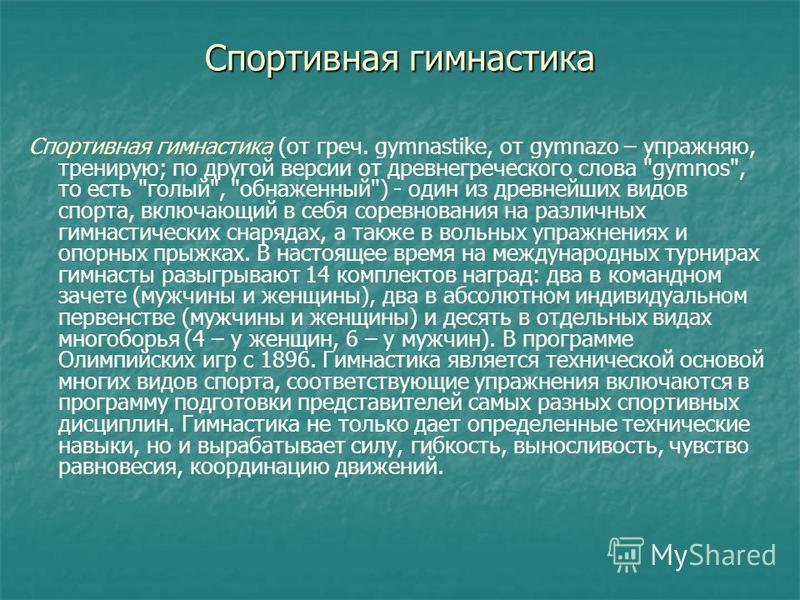 Спортивная гимнастика Спортивная гимнастика (от греч. gymnastike, от gymnazo – упражняю, тренирую; по другой версии от древнегреческого слова
