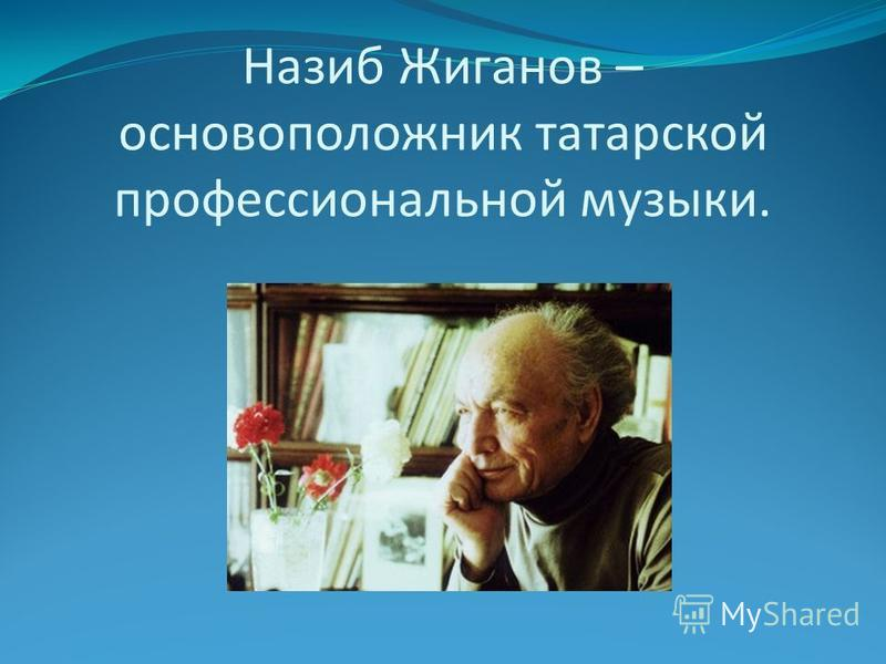 Назиб Жиганов – основоположник татарской профессиональной музыки.