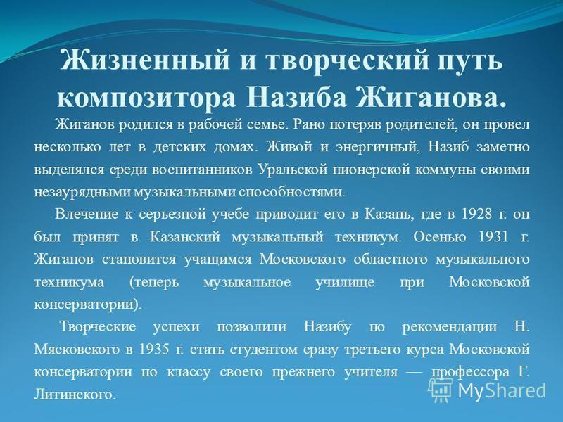 Жизненный и творческий путь композитора Назиба Жиганова. Жиганов родился в рабочей семье. Рано потеряв родителей, он провел несколько лет в детских домах. Живой и энергичный, Назиб заметно выделялся среди воспитанников Уральской пионерской коммуны св