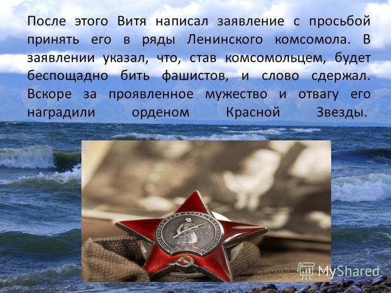 После этого Витя написал заявление с просьбой принять его в ряды Ленинского комсомола. В заявлении указал, что, став комсомольцем, будет беспощадно бить фашистов, и слово сдержал. Вскоре за проявленное мужество и отвагу его наградили орденом Красной