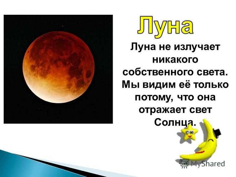 Луна не излучает никакого собственного света. Мы видим её только потому, что она отражает свет Солнца.