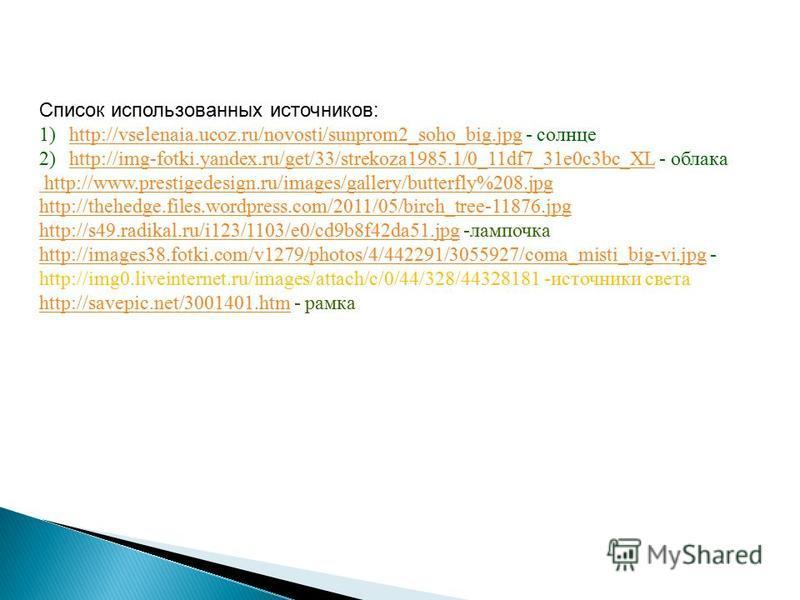 Список использованных источников: 1)http://vselenaia.ucoz.ru/novosti/sunprom2_soho_big.jpg - солнцеhttp://vselenaia.ucoz.ru/novosti/sunprom2_soho_big.jpg 2)http://img-fotki.yandex.ru/get/33/strekoza1985.1/0_11df7_31e0c3bc_XL - облакаhttp://img-fotki.