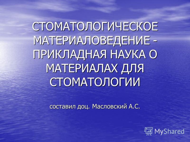 СТОМАТОЛОГИЧЕСКОЕ МАТЕРИАЛОВЕДЕНИЕ - ПРИКЛАДНАЯ НАУКА О МАТЕРИАЛАХ ДЛЯ СТОМАТОЛОГИИ составил доц. Масловский А.С.
