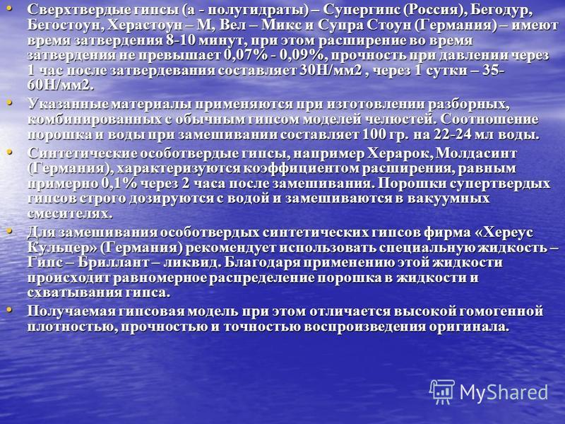Сверхтвердые гипсы (a - полугидраты) – Супергипс (Россия), Бегодур, Бегостоун, Херастоун – М, Вел – Микс и Супра Стоун (Германия) – имеют время затвердения 8-10 минут, при этом расширение во время затвердения не превышает 0,07% - 0,09%, прочность при