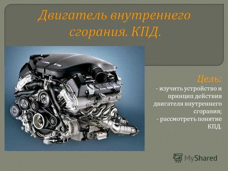 Двигатель внутреннего сгорания. КПД. Цель : - изучить устройство и принцип действия двигателя внутреннего сгорания ; - рассмотреть понятие КПД.
