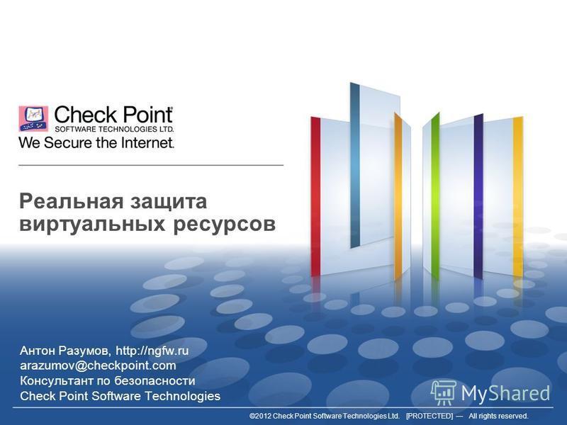 ©2012 Check Point Software Technologies Ltd. [PROTECTED] All rights reserved. Реальная защита виртуальных ресурсов Антон Разумов, http://ngfw.ru arazumov@checkpoint.com Консультант по безопасности Check Point Software Technologies