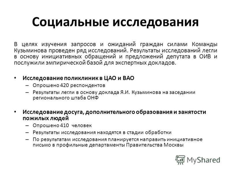 Социальные исследования В целях изучения запросов и ожиданий граждан силами Команды Кузьминова проведен ряд исследований. Результаты исследований легли в основу инициативных обращений и предложений депутата в ОИВ и послужили эмпирической базой для эк