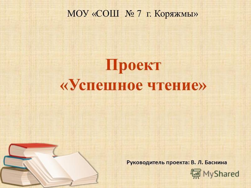 Проект «Успешное чтение» Руководитель проекта: В. Л. Баснина МОУ «СОШ 7 г. Коряжмы»