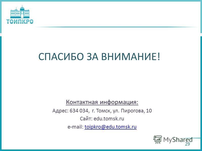 СПАСИБО ЗА ВНИМАНИЕ! Контактная информация: Адрес: 634 034, г. Томск, ул. Пирогова, 10 Сайт: edu.tomsk.ru e-mail: toipkro@edu.tomsk.rutoipkro@edu.tomsk.ru 29