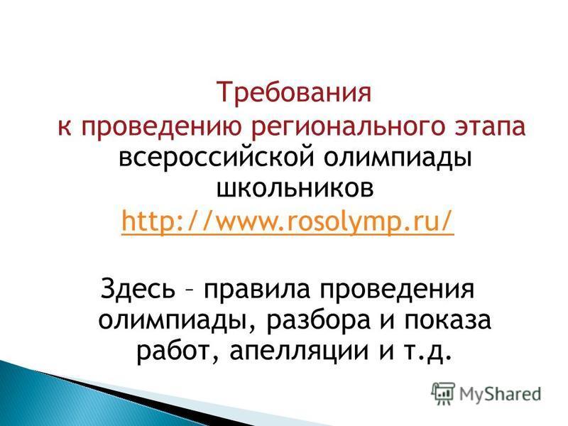 Требования к проведению регионального этапа всероссийской олимпиады школьников http://www.rosolymp.ru/ Здесь – правила проведения олимпиады, разбора и показа работ, апелляции и т.д.