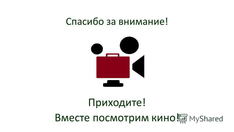 Спасибо за внимание! Приходите! Вместе посмотрим кино!