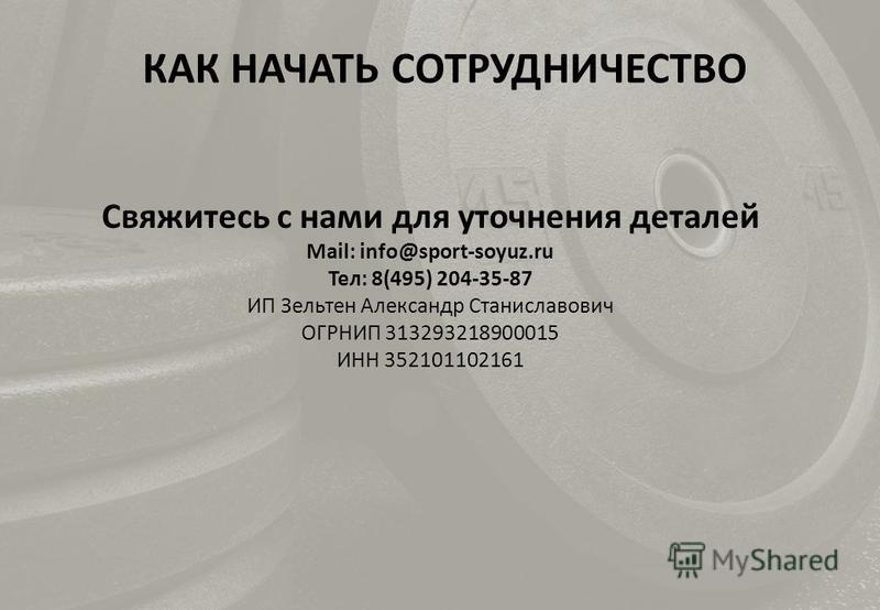КАК НАЧАТЬ СОТРУДНИЧЕСТВО Свяжитесь с нами для уточнения деталей Mail: info@sport-soyuz.ru Тел: 8(495) 204-35-87 ИП Зельтен Александр Станиславович ОГРНИП 313293218900015 ИНН 352101102161