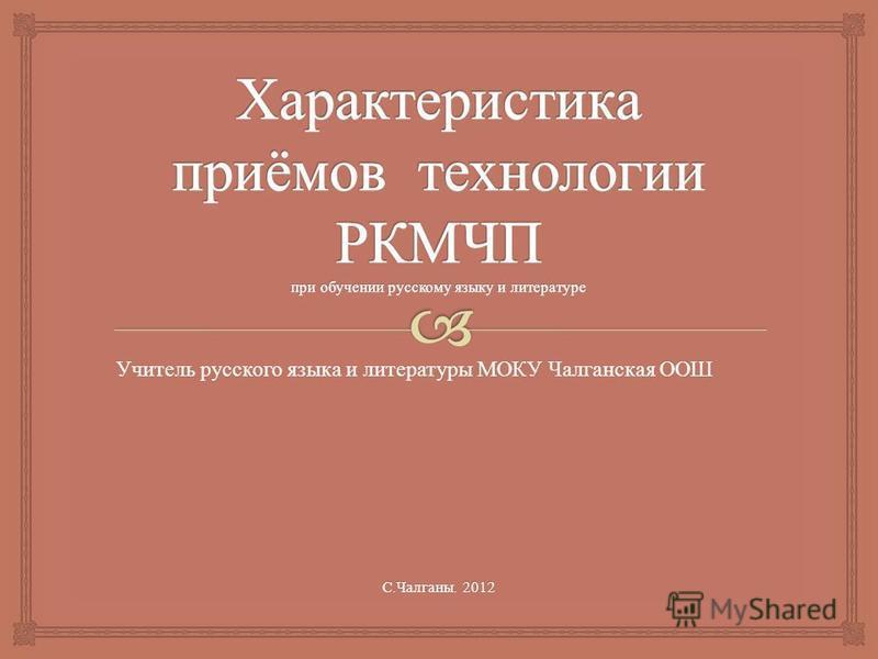 С. Чалганы. 2012 Учитель русского языка и литературы МОКУ Чалганская ООШ