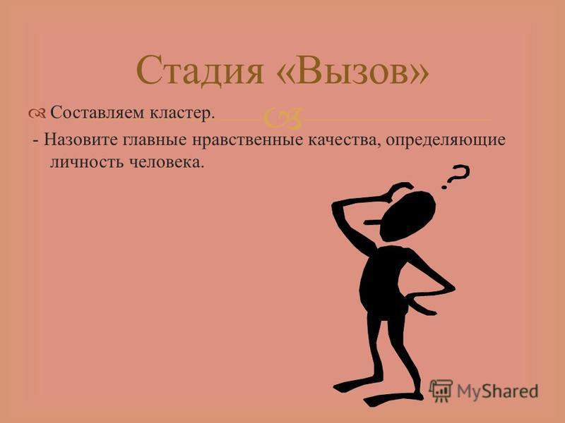 Составляем кластер. - Назовите главные нравственные качества, определяющие личность человека. Стадия « Вызов »