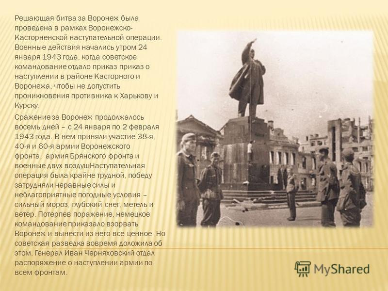 Решающая битва за Воронеж была проведена в рамках Воронежско- Касторненской наступательной операции. Военные действия начались утром 24 января 1943 года, когда советское командование отдало приказ приказ о наступлении в районе Касторного и Воронежа,