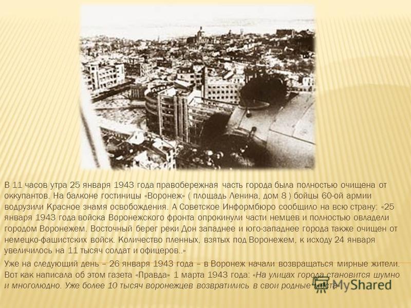 В 11 часов утра 25 января 1943 года правобережная часть города была полностью очищена от оккупантов. На балконе гостиницы «Воронеж» ( площадь Ленина, дом 8 ) бойцы 60-ой армии водрузили Красное знамя освобождения. А Советское Информбюро сообщило на в