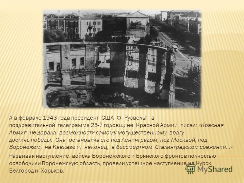 А в феврале 1943 года президент США Ф. Рузвельт в поздравительной телеграмме 25-й годовщине Красной Армии писал: «Красная Армия не давала возможности самому могущественному врагу достичь победы. Она остановила его под Ленинградом, под Москвой, под Во