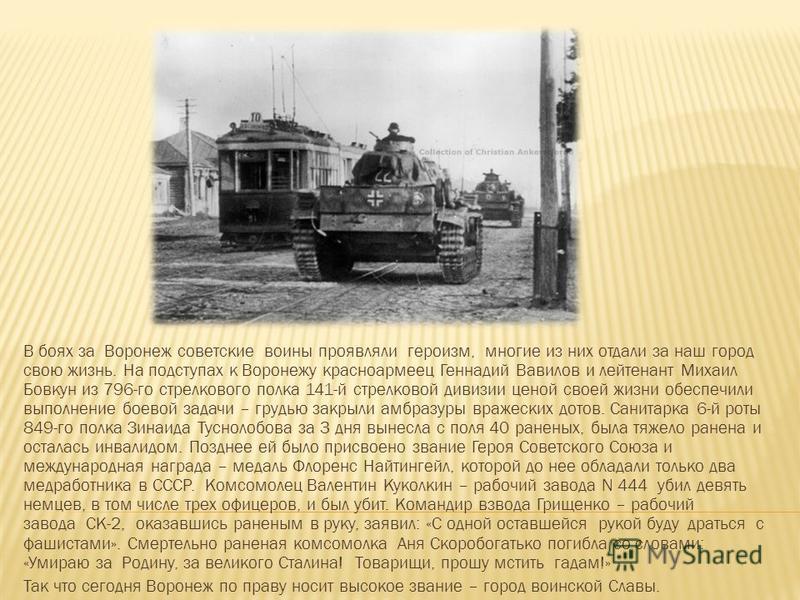 В боях за Воронеж советские воины проявляли героизм, многие из них отдали за наш город свою жизнь. На подступах к Воронежу красноармеец Геннадий Вавилов и лейтенант Михаил Бовкун из 796-го стрелкового полка 141-й стрелковой дивизии ценой своей жизни