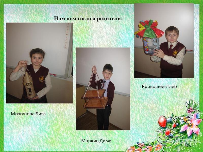 Нам помогали и родители: Мозгунова Лиза Кривошеев Глеб Маркин Дима