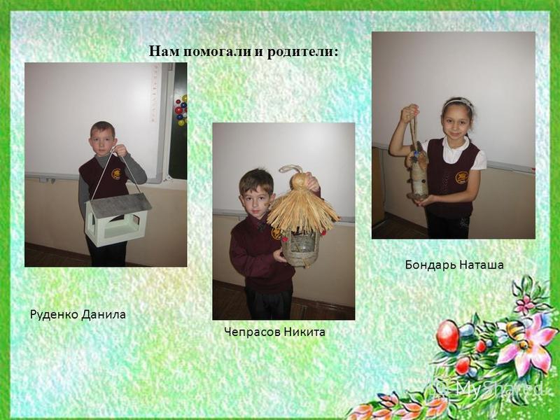 Нам помогали и родители: Руденко Данила Бондарь Наташа Чепрасов Никита