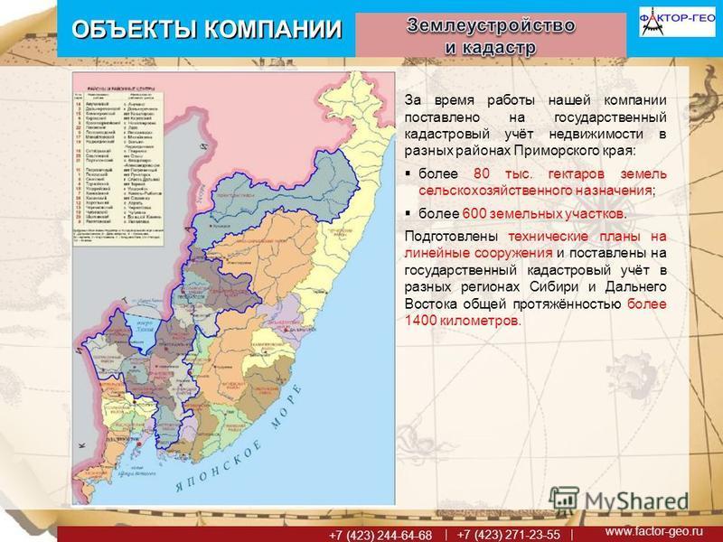 www.factor-geo.ru +7 (423) 271-23-55 +7 (423) 244-64-68 ОБЪЕКТЫ КОМПАНИИ За время работы нашей компании поставлено на государственный кадастровый учёт недвижимости в разных районах Приморского края: более 80 тыс. гектаров земель сельскохозяйственного