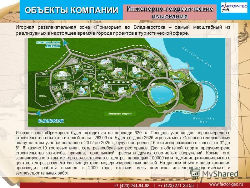 www.factor-geo.ru +7 (423) 271-23-55 +7 (423) 244-64-68 ОБЪЕКТЫ КОМПАНИИ Игорная развлекательная зона «Приморье» во Владивостоке – самый масштабный из реализуемых в настоящее время в городе проектов в туристической сфере. Игорная зона «Приморье» буде