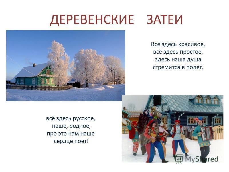 ДЕРЕВЕНСКИЕ ЗАТЕИ Все здесь красивое, всё здесь простое, здесь наша душа стремится в полет, всё здесь русское, наше, родное, про это нам наше сердце поет!