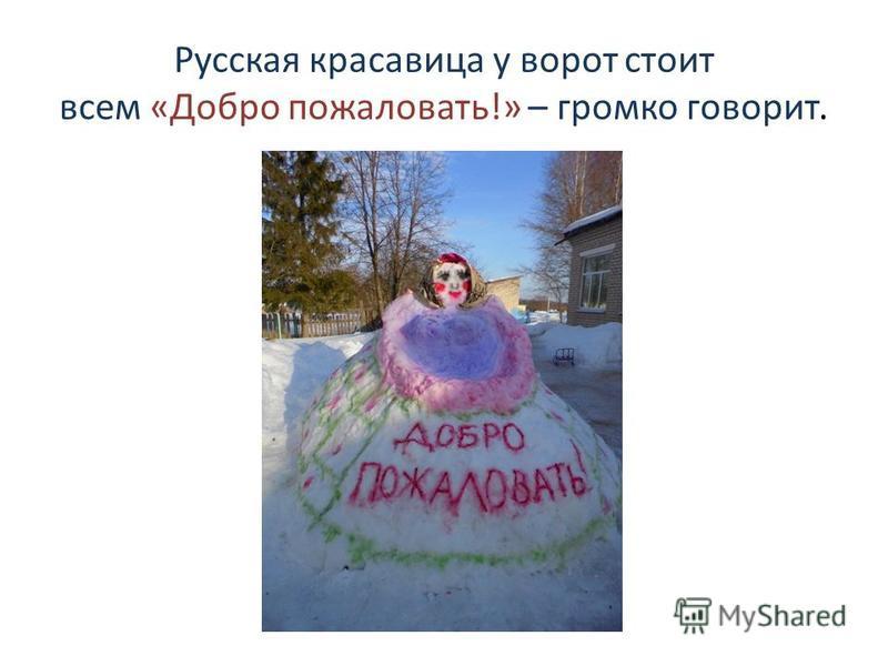 Русская красавица у ворот стоит всем «Добро пожаловать!» – громко говорит.