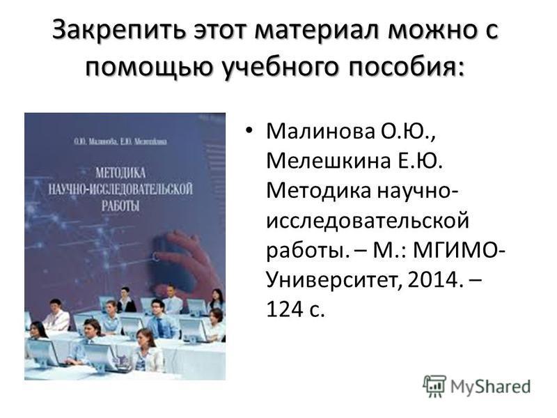 Закрепить этот материал можно с помощью учебного пособия: Малинова О.Ю., Мелешкина Е.Ю. Методика научно- исследовательской работы. – М.: МГИМО- Университет, 2014. – 124 с.