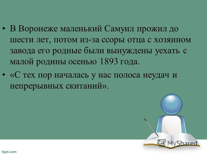 В Воронеже маленький Самуил прожил до шести лет, потом из-за ссоры отца с хозяином завода его родные были вынуждены уехать с малой родины осенью 1893 года. «С тех пор началась у нас полоса неудач и непрерывных скитаний».