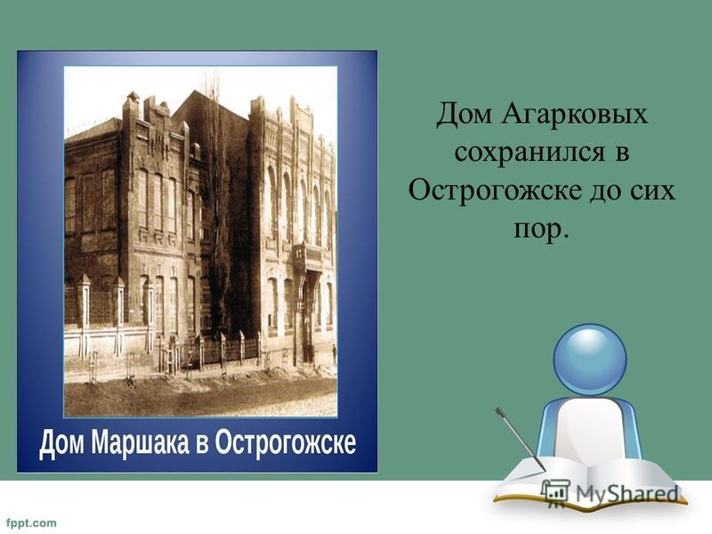 Дом Агарковых сохранился в Острогожске до сих пор.